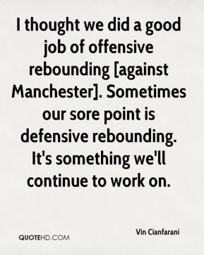 I thought we did a good job of offensive rebounding [against Manchester]. Sometimes our sore point is defensive rebounding. It's something we'll continue to work on.