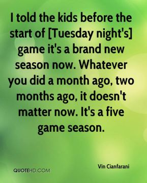 Vin Cianfarani  - I told the kids before the start of [Tuesday night's] game it's a brand new season now. Whatever you did a month ago, two months ago, it doesn't matter now. It's a five game season.