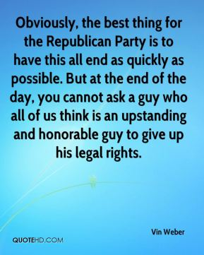 Vin Weber  - Obviously, the best thing for the Republican Party is to have this all end as quickly as possible. But at the end of the day, you cannot ask a guy who all of us think is an upstanding and honorable guy to give up his legal rights.