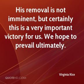 Virginia Kice  - His removal is not imminent, but certainly this is a very important victory for us. We hope to prevail ultimately.