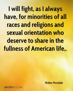 Walter Mondale  - I will fight, as I always have, for minorities of all races and religions and sexual orientation who deserve to share in the fullness of American life.
