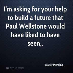 I'm asking for your help to build a future that Paul Wellstone would have liked to have seen.