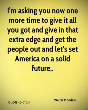 I'm asking you now one more time to give it all you got and give in that extra edge and get the people out and let's set America on a solid future.