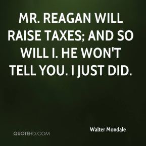 Mr. Reagan will raise taxes; and so will I. He won't tell you. I just did.