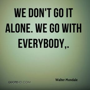 Walter Mondale  - We don't go it alone. We go with everybody.