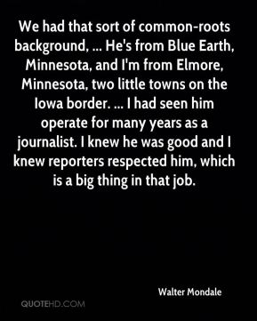 We had that sort of common-roots background, ... He's from Blue Earth, Minnesota, and I'm from Elmore, Minnesota, two little towns on the Iowa border. ... I had seen him operate for many years as a journalist. I knew he was good and I knew reporters respected him, which is a big thing in that job.