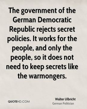 The government of the German Democratic Republic rejects secret policies. It works for the people, and only the people, so it does not need to keep secrets like the warmongers.