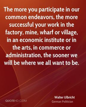 The more you participate in our common endeavors, the more successful your work in the factory, mine, wharf or village, in an economic institute or in the arts, in commerce or administration, the sooner we will be where we all want to be.
