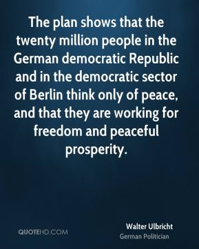 The plan shows that the twenty million people in the German democratic Republic and in the democratic sector of Berlin think only of peace, and that they are working for freedom and peaceful prosperity.