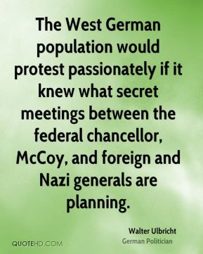 The West German population would protest passionately if it knew what secret meetings between the federal chancellor, McCoy, and foreign and Nazi generals are planning.