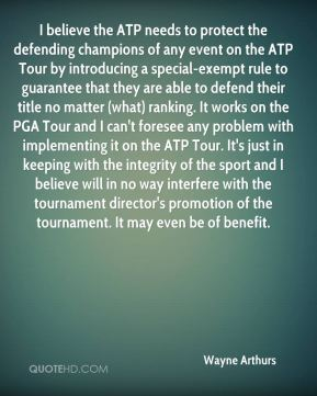 Wayne Arthurs  - I believe the ATP needs to protect the defending champions of any event on the ATP Tour by introducing a special-exempt rule to guarantee that they are able to defend their title no matter (what) ranking. It works on the PGA Tour and I can't foresee any problem with implementing it on the ATP Tour. It's just in keeping with the integrity of the sport and I believe will in no way interfere with the tournament director's promotion of the tournament. It may even be of benefit.