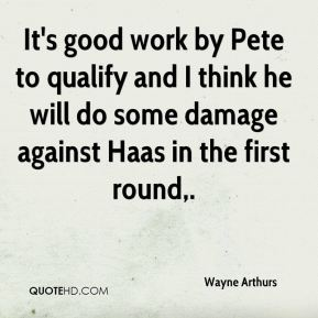 Wayne Arthurs  - It's good work by Pete to qualify and I think he will do some damage against Haas in the first round.