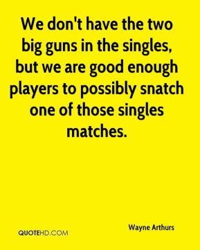 Wayne Arthurs  - We don't have the two big guns in the singles, but we are good enough players to possibly snatch one of those singles matches.