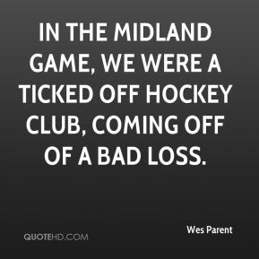 Wes Parent  - In the Midland game, we were a ticked off hockey club, coming off of a bad loss.