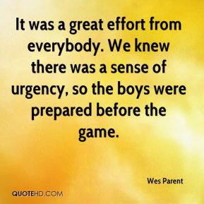 Wes Parent  - It was a great effort from everybody. We knew there was a sense of urgency, so the boys were prepared before the game.