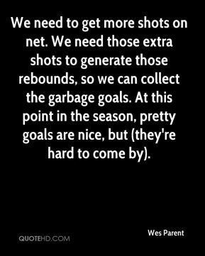 Wes Parent  - We need to get more shots on net. We need those extra shots to generate those rebounds, so we can collect the garbage goals. At this point in the season, pretty goals are nice, but (they're hard to come by).