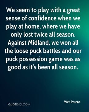 Wes Parent  - We seem to play with a great sense of confidence when we play at home, where we have only lost twice all season. Against Midland, we won all the loose puck battles and our puck possession game was as good as it's been all season.