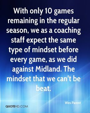Wes Parent  - With only 10 games remaining in the regular season, we as a coaching staff expect the same type of mindset before every game, as we did against Midland. The mindset that we can't be beat.