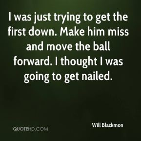 Will Blackmon  - I was just trying to get the first down. Make him miss and move the ball forward. I thought I was going to get nailed.