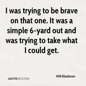 Will Blackmon  - I was trying to be brave on that one. It was a simple 6-yard out and was trying to take what I could get.