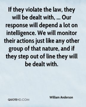 William Anderson  - If they violate the law, they will be dealt with, ... Our response will depend a lot on intelligence. We will monitor their actions just like any other group of that nature, and if they step out of line they will be dealt with.