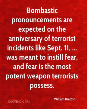 Bombastic pronouncements are expected on the anniversary of terrorist incidents like Sept. 11, ... was meant to instill fear, and fear is the most potent weapon terrorists possess.
