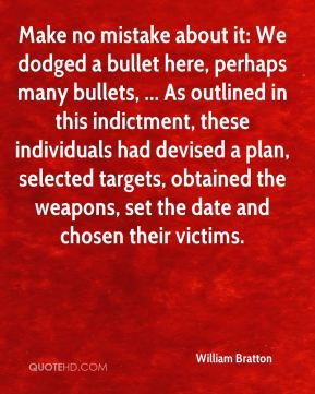 William Bratton  - Make no mistake about it: We dodged a bullet here, perhaps many bullets, ... As outlined in this indictment, these individuals had devised a plan, selected targets, obtained the weapons, set the date and chosen their victims.