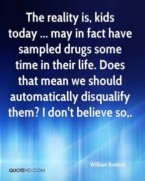 The reality is, kids today ... may in fact have sampled drugs some time in their life. Does that mean we should automatically disqualify them? I don't believe so.