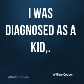 I was diagnosed as a kid.