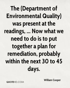 The (Department of Environmental Quality) was present at the readings, ... Now what we need to do is to put together a plan for remediation, probably within the next 30 to 45 days.