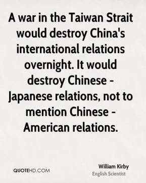 A war in the Taiwan Strait would destroy China's international relations overnight. It would destroy Chinese - Japanese relations, not to mention Chinese - American relations.