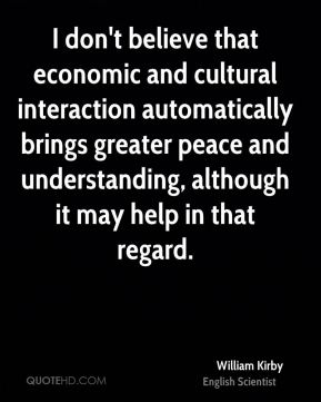 William Kirby - I don't believe that economic and cultural interaction automatically brings greater peace and understanding, although it may help in that regard.