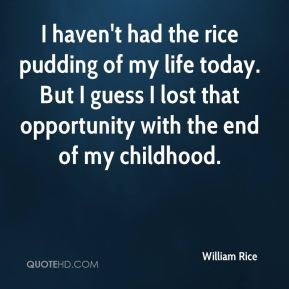 I haven't had the rice pudding of my life today. But I guess I lost that opportunity with the end of my childhood.