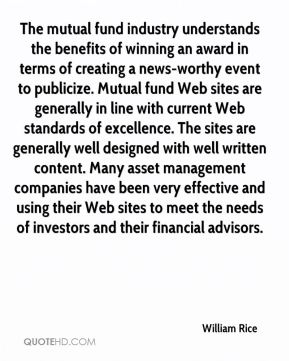 The mutual fund industry understands the benefits of winning an award in terms of creating a news-worthy event to publicize. Mutual fund Web sites are generally in line with current Web standards of excellence. The sites are generally well designed with well written content. Many asset management companies have been very effective and using their Web sites to meet the needs of investors and their financial advisors.