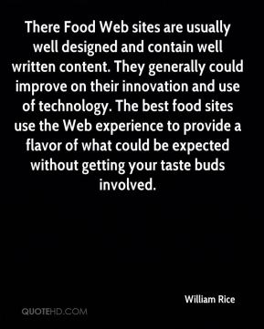There Food Web sites are usually well designed and contain well written content. They generally could improve on their innovation and use of technology. The best food sites use the Web experience to provide a flavor of what could be expected without getting your taste buds involved.