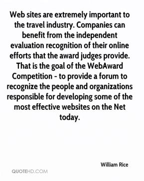 William Rice  - Web sites are extremely important to the travel industry. Companies can benefit from the independent evaluation recognition of their online efforts that the award judges provide. That is the goal of the WebAward Competition - to provide a forum to recognize the people and organizations responsible for developing some of the most effective websites on the Net today.