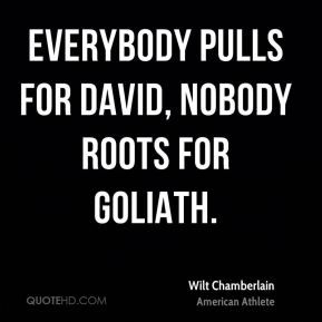 Wilt Chamberlain - Everybody pulls for David, nobody roots for Goliath.