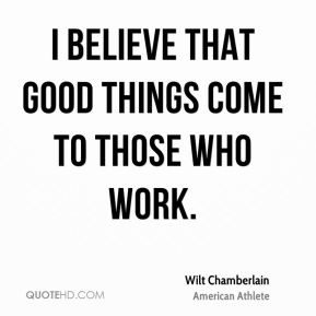 I believe that good things come to those who work.