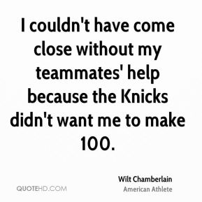 I couldn't have come close without my teammates' help because the Knicks didn't want me to make 100.