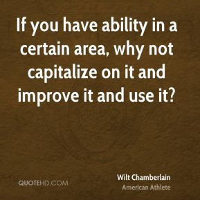 If you have ability in a certain area, why not capitalize on it and improve it and use it?