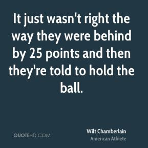 It just wasn't right the way they were behind by 25 points and then they're told to hold the ball.