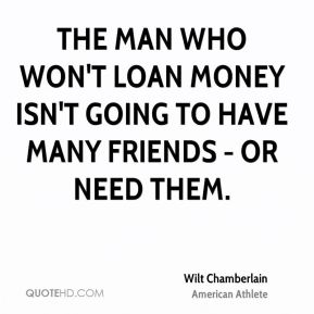 Wilt Chamberlain - The man who won't loan money isn't going to have many friends - or need them.