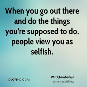 When you go out there and do the things you're supposed to do, people view you as selfish.
