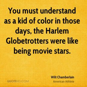 Wilt Chamberlain - You must understand as a kid of color in those days, the Harlem Globetrotters were like being movie stars.