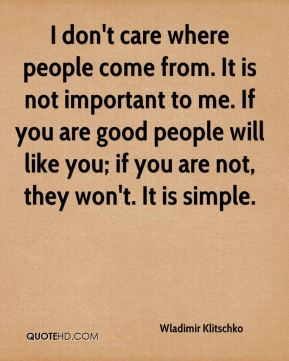 I don't care where people come from. It is not important to me. If you are good people will like you; if you are not, they won't. It is simple.