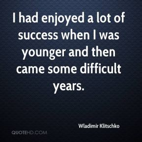 I had enjoyed a lot of success when I was younger and then came some difficult years.