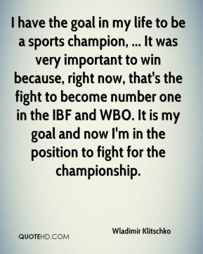 Wladimir Klitschko  - I have the goal in my life to be a sports champion, ... It was very important to win because, right now, that's the fight to become number one in the IBF and WBO. It is my goal and now I'm in the position to fight for the championship.