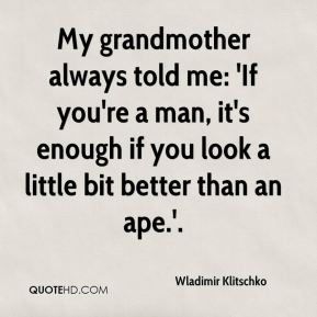 Wladimir Klitschko  - My grandmother always told me: 'If you're a man, it's enough if you look a little bit better than an ape.'.