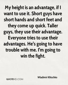 My height is an advantage, if I want to use it. Short guys have short hands and short feet and they come up quick. Taller guys, they use their advantage. Everyone tries to use their advantages. He's going to have trouble with me. I'm going to win the fight.
