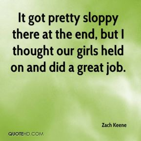 Zach Keene  - It got pretty sloppy there at the end, but I thought our girls held on and did a great job.